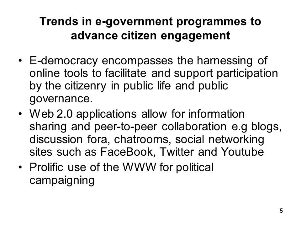 5 Trends in e-government programmes to advance citizen engagement E-democracy encompasses the harnessing of online tools to facilitate and support participation by the citizenry in public life and public governance.