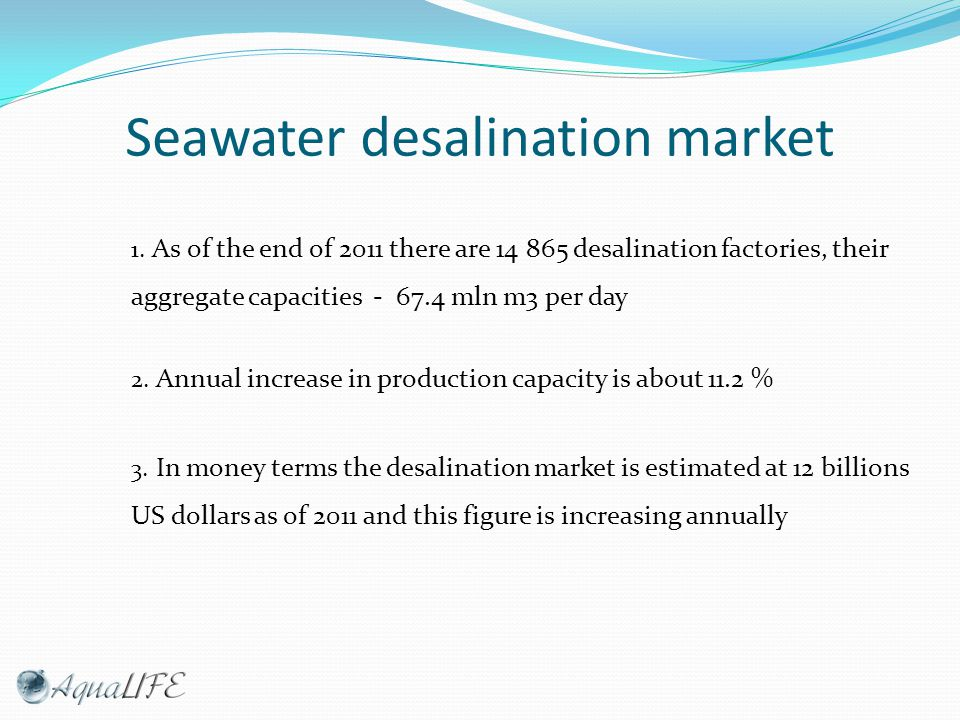 Core desalination market segments Market segment Capacity, m 3 / day On-board desalination plant (on sea vessels)1 - 10 Desalination plants for individual use10 - 100 Desalination plants for collective use100 - 3500 Desalination factories> 3500