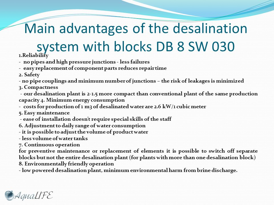 Main advantages of the desalination system with blocks DB 8 SW 030 1.Reliability - no pipes and high pressure junctions - less failures - easy replacement of component parts reduces repair time 2.