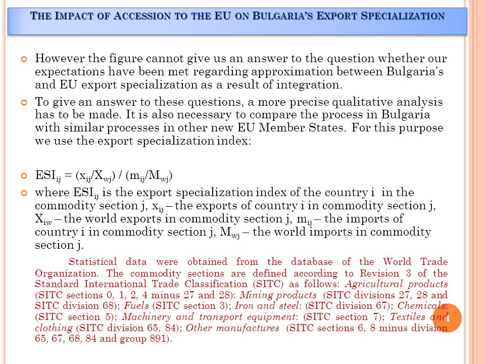 F INDINGS A BSOLUTE VALUES OF DEVIATIONS OF EXPORT SPECIALIZATION INDEXES (ES I S ) OF B ULGARIA AND R OMANIA FROM ES I S OF THE EU T HE I MPACT OF A CCESSION TO THE EU ON B ULGARIA ' S E XPORT S PECIALIZATION Commodity sections Absolute value of deviations of Bulgaria s ESIs from EU ES Is Absolute value of deviations of Romania s ES Is from EU ES Is 2006200820062008 Agricultural products0.22483210.12617720.45756370.3740924 Mining products0.77739040.51757610.49852130.2225336 Fuels1.23758390.01323110.49611040.1381912 Iron and steel0.11874300.42002590.10970480.2283113 Chemicals0.70713420.60545470.83730910.8276226 Machinery and transport equipment0.80081790.81221000.55980560.5931372 Textiles and clothing0.66116380.65268390.37244190.3720696 Other manufactures0.42782750.47776090.04393150.1738727 TOTAL4.95549283.62511983.37538832.9298306 5