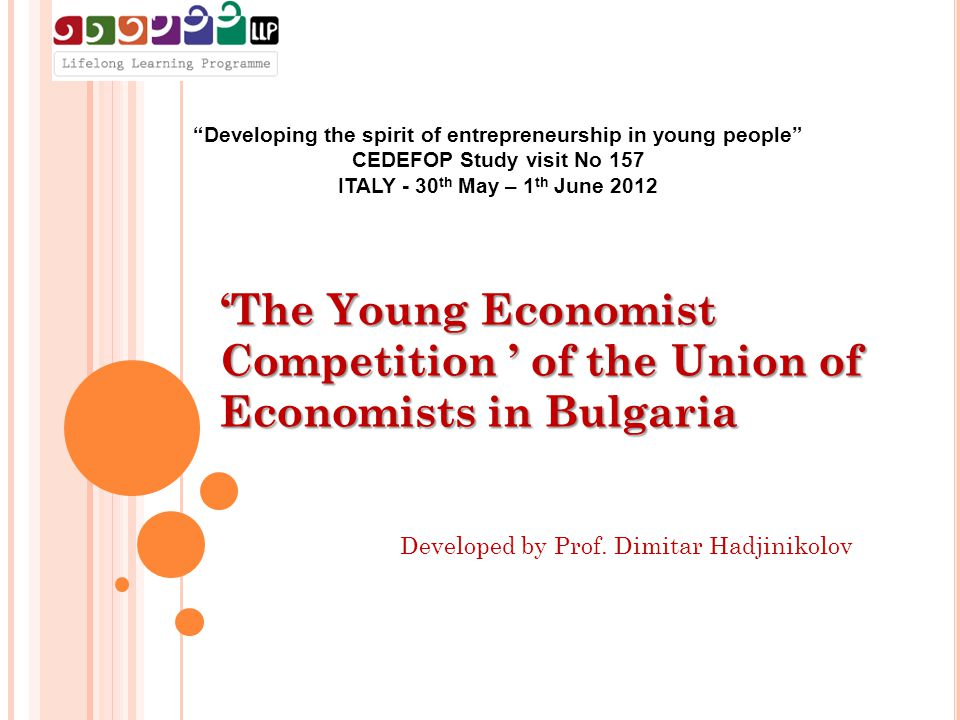Developing the spirit of entrepreneurship in young people CEDEFOP Study visit No 157 ITALY - 30 th May – 1 th June 2012 'The Young Economist Competition ' of the Union of Economists in Bulgaria Developed by Prof.