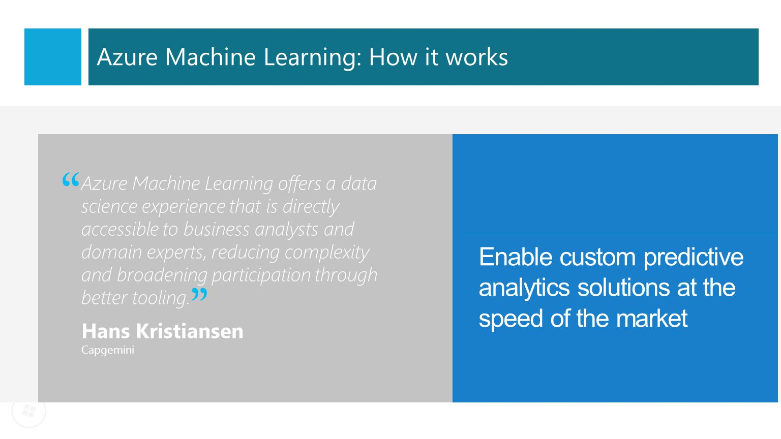 Machine learning today Complexities in a nascent market Break away from industry limitations Huge set-up costs create unnecessary barriers to entry Siloed and cumbersome data management restricts access to data Complex and fragmented tools limit participation in exploring data and building predictive models Many models never achieve business value due to difficulties with deploying to production With our solution you literally need just a Microsoft Azure subscription Our ML solution contains its own storage space in the cloud and is seamlessly connected to HDInsight, SQL Server in a Virtual Machine, SQL Database, Blobs and Tables With our solution data scientists can share their workspaces with colleagues securely with a click.