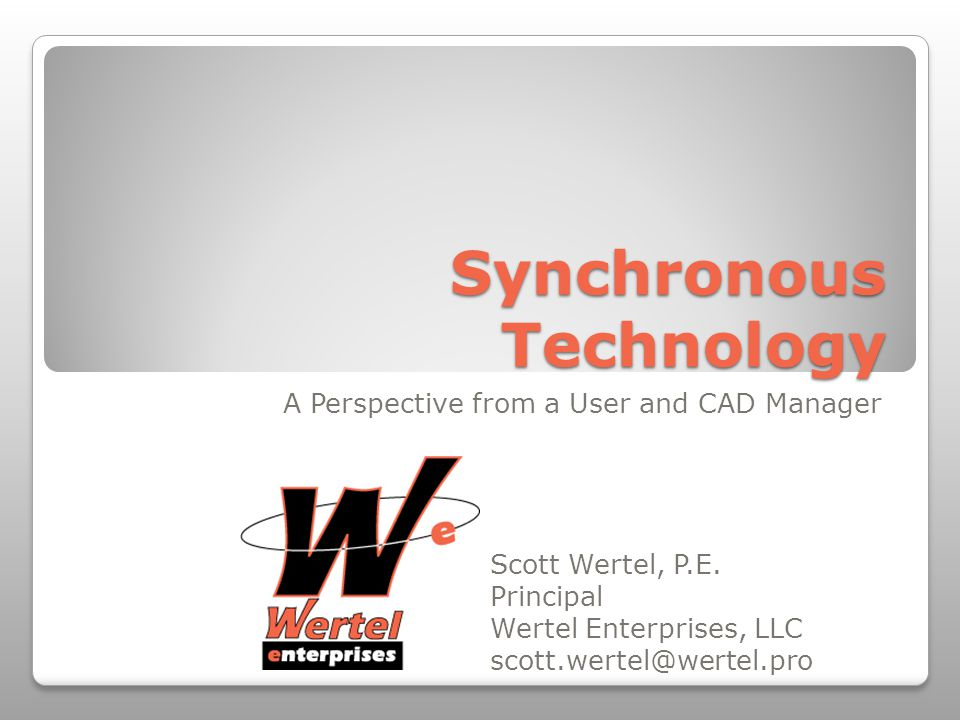 Synchronous Technology A Perspective from a User and CAD Manager Scott Wertel, P.E.