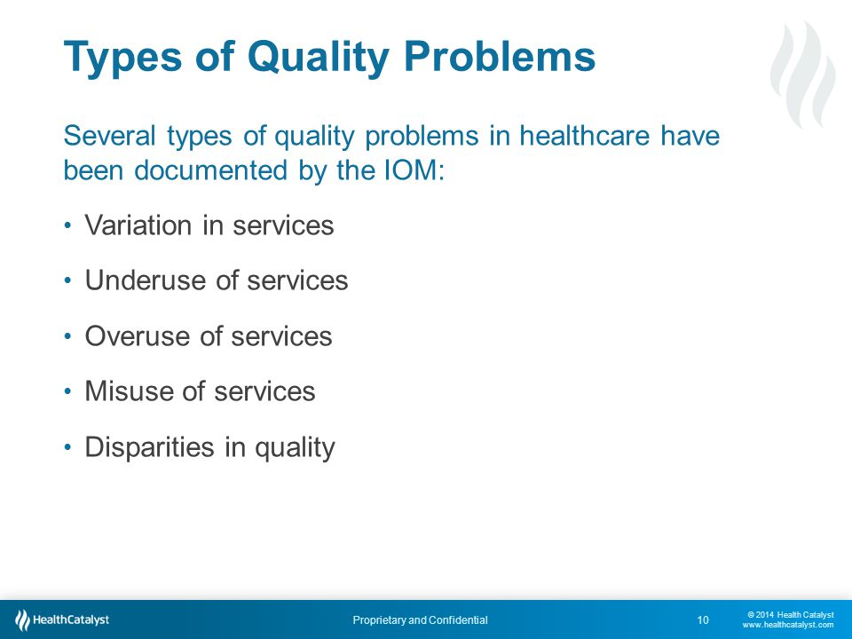 © 2014 Health Catalyst www.healthcatalyst.com Proprietary and Confidential Types of Quality Problems Several types of quality problems in healthcare have been documented by the IOM: Variation in services Underuse of services Overuse of services Misuse of services Disparities in quality 10