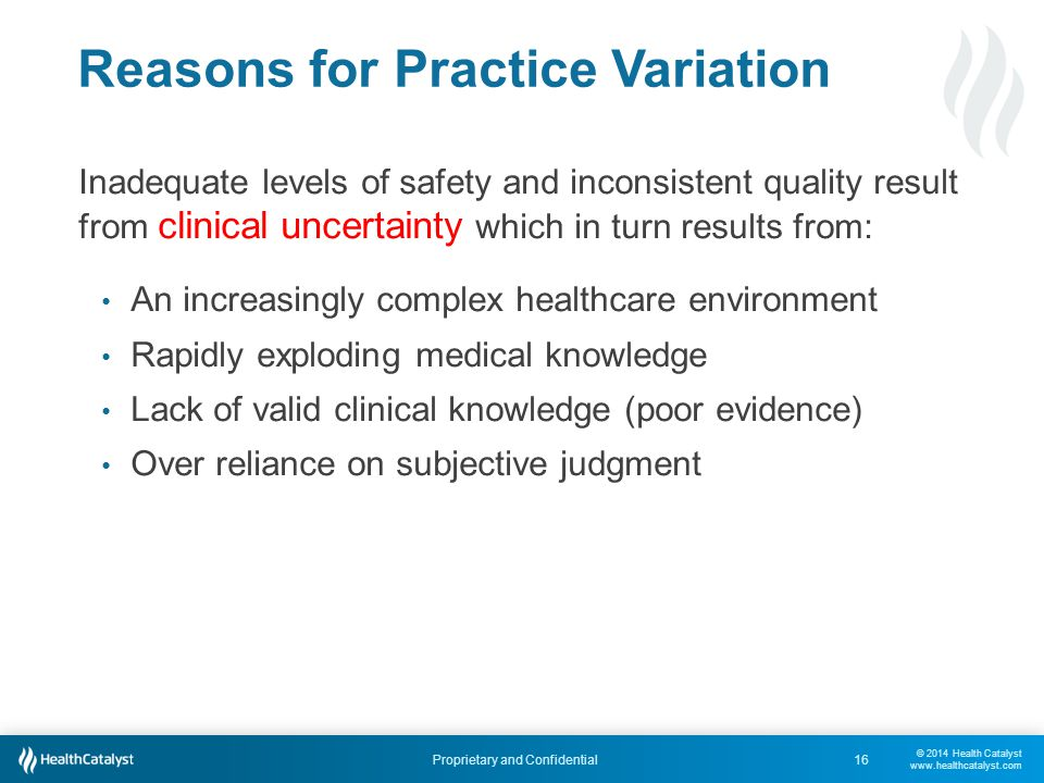 © 2014 Health Catalyst www.healthcatalyst.com Proprietary and Confidential Reasons for Practice Variation 16 Inadequate levels of safety and inconsistent quality result from clinical uncertainty which in turn results from: An increasingly complex healthcare environment Rapidly exploding medical knowledge Lack of valid clinical knowledge (poor evidence) Over reliance on subjective judgment