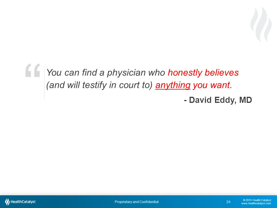 © 2014 Health Catalyst www.healthcatalyst.com Proprietary and Confidential24 You can find a physician who honestly believes (and will testify in court to) anything you want.