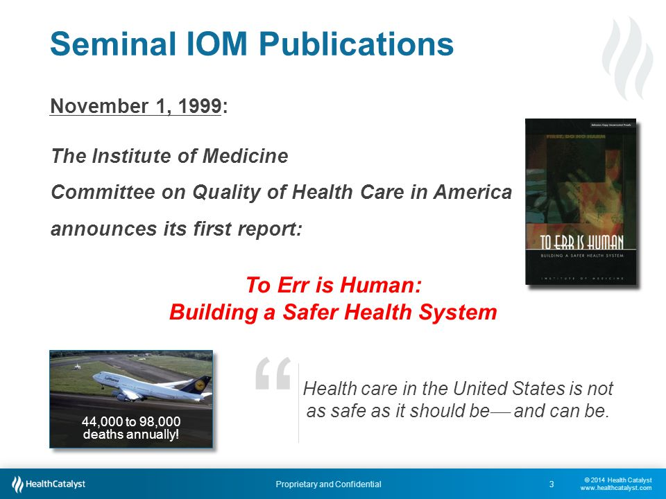 © 2014 Health Catalyst www.healthcatalyst.com Proprietary and Confidential Seminal IOM Publications 3 November 1, 1999: The Institute of Medicine Committee on Quality of Health Care in America announces its first report: To Err is Human: Building a Safer Health System Health care in the United States is not as safe as it should be  and can be.