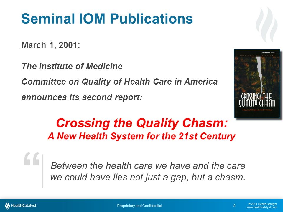 © 2014 Health Catalyst www.healthcatalyst.com Proprietary and Confidential Seminal IOM Publications 8 March 1, 2001: The Institute of Medicine Committee on Quality of Health Care in America announces its second report: Crossing the Quality Chasm: A New Health System for the 21st Century Between the health care we have and the care we could have lies not just a gap, but a chasm.