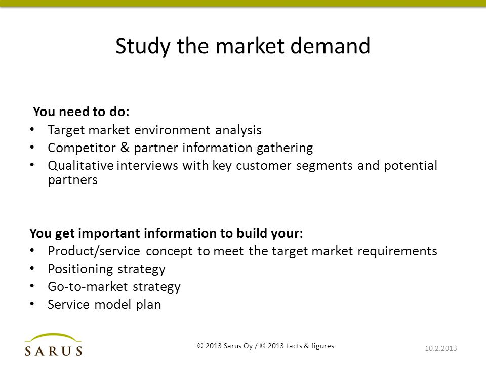 Study the market demand You need to do: Target market environment analysis Competitor & partner information gathering Qualitative interviews with key customer segments and potential partners You get important information to build your: Product/service concept to meet the target market requirements Positioning strategy Go-to-market strategy Service model plan 10.2.2013 © 2013 Sarus Oy / © 2013 facts & figures