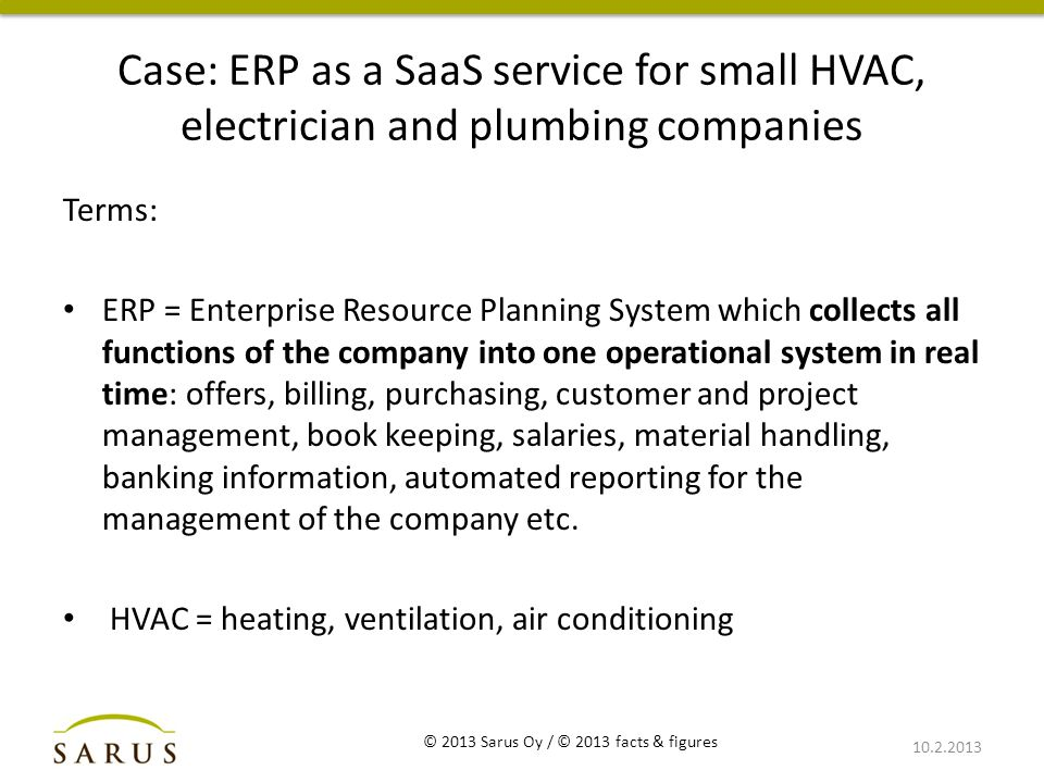 Case: ERP as a SaaS service for small HVAC, electrician and plumbing companies Terms: ERP = Enterprise Resource Planning System which collects all functions of the company into one operational system in real time: offers, billing, purchasing, customer and project management, book keeping, salaries, material handling, banking information, automated reporting for the management of the company etc.