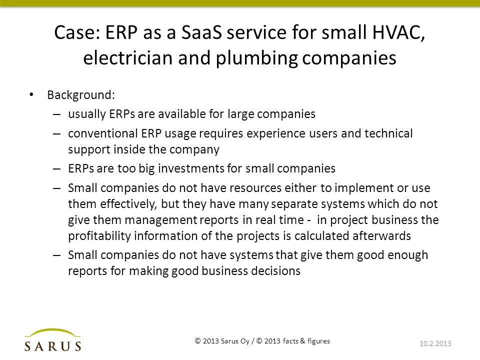 Case: ERP as a SaaS service for small HVAC, electrician and plumbing companies Background: – usually ERPs are available for large companies – conventional ERP usage requires experience users and technical support inside the company – ERPs are too big investments for small companies – Small companies do not have resources either to implement or use them effectively, but they have many separate systems which do not give them management reports in real time - in project business the profitability information of the projects is calculated afterwards – Small companies do not have systems that give them good enough reports for making good business decisions 10.2.2013 © 2013 Sarus Oy / © 2013 facts & figures