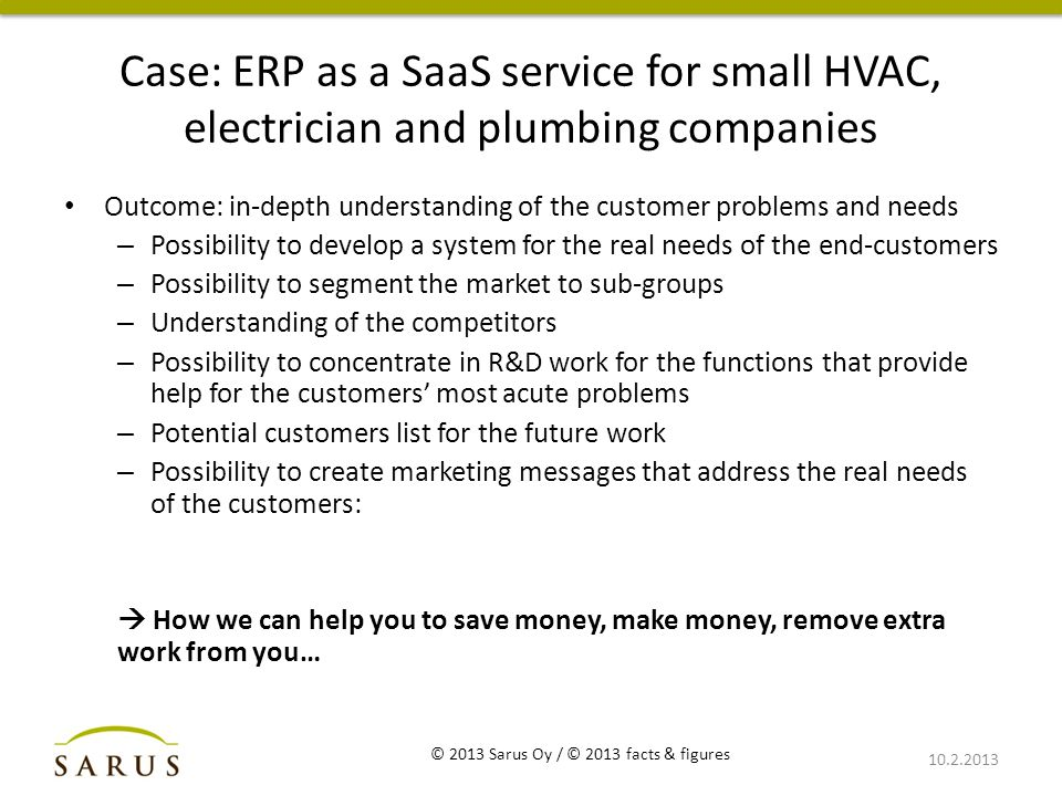 Case: ERP as a SaaS service for small HVAC, electrician and plumbing companies Outcome: in-depth understanding of the customer problems and needs – Possibility to develop a system for the real needs of the end-customers – Possibility to segment the market to sub-groups – Understanding of the competitors – Possibility to concentrate in R&D work for the functions that provide help for the customers' most acute problems – Potential customers list for the future work – Possibility to create marketing messages that address the real needs of the customers:  How we can help you to save money, make money, remove extra work from you… 10.2.2013 © 2013 Sarus Oy / © 2013 facts & figures