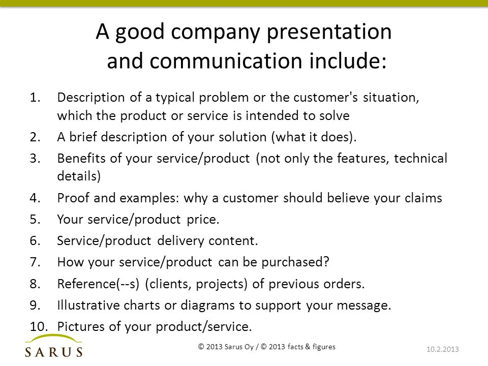 A good company presentation and communication include: 1.Description of a typical problem or the customer s situation, which the product or service is intended to solve 2.A brief description of your solution (what it does).