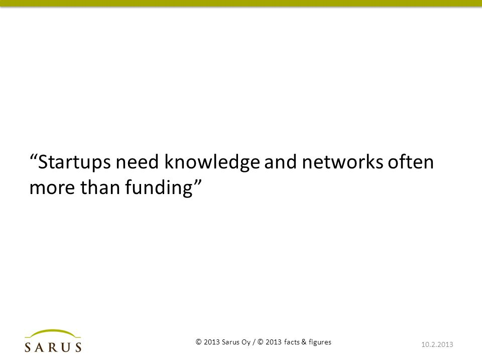 Startups need knowledge and networks often more than funding 10.2.2013 © 2013 Sarus Oy / © 2013 facts & figures