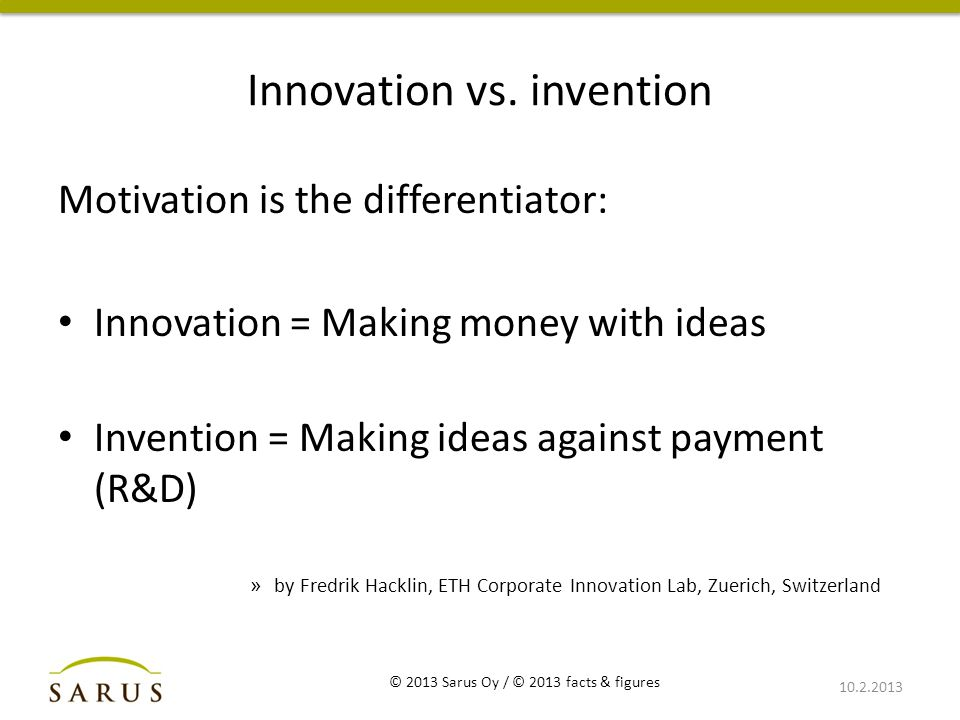 Innovation vs. invention Motivation is the differentiator: Innovation = Making money with ideas Invention = Making ideas against payment (R&D) » by Fr