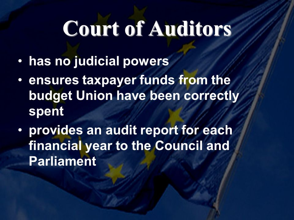 Court of Auditors has no judicial powers ensures taxpayer funds from the budget Union have been correctly spent provides an audit report for each financial year to the Council and Parliament