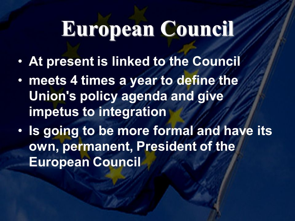 European Council At present is linked to the Council meets 4 times a year to define the Union s policy agenda and give impetus to integration Is going to be more formal and have its own, permanent, President of the European Council