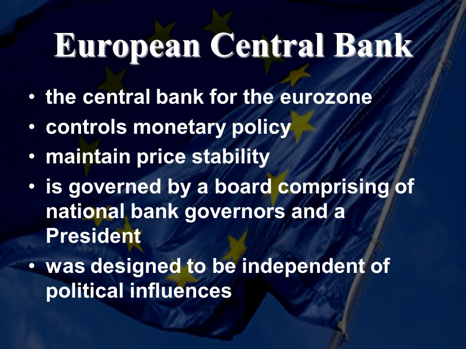 European Central Bank the central bank for the eurozone controls monetary policy maintain price stability is governed by a board comprising of national bank governors and a President was designed to be independent of political influences