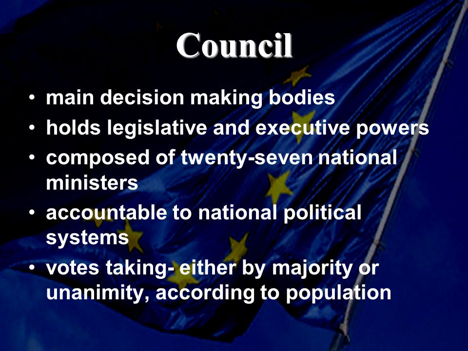Council main decision making bodies holds legislative and executive powers composed of twenty-seven national ministers accountable to national political systems votes taking- either by majority or unanimity, according to population