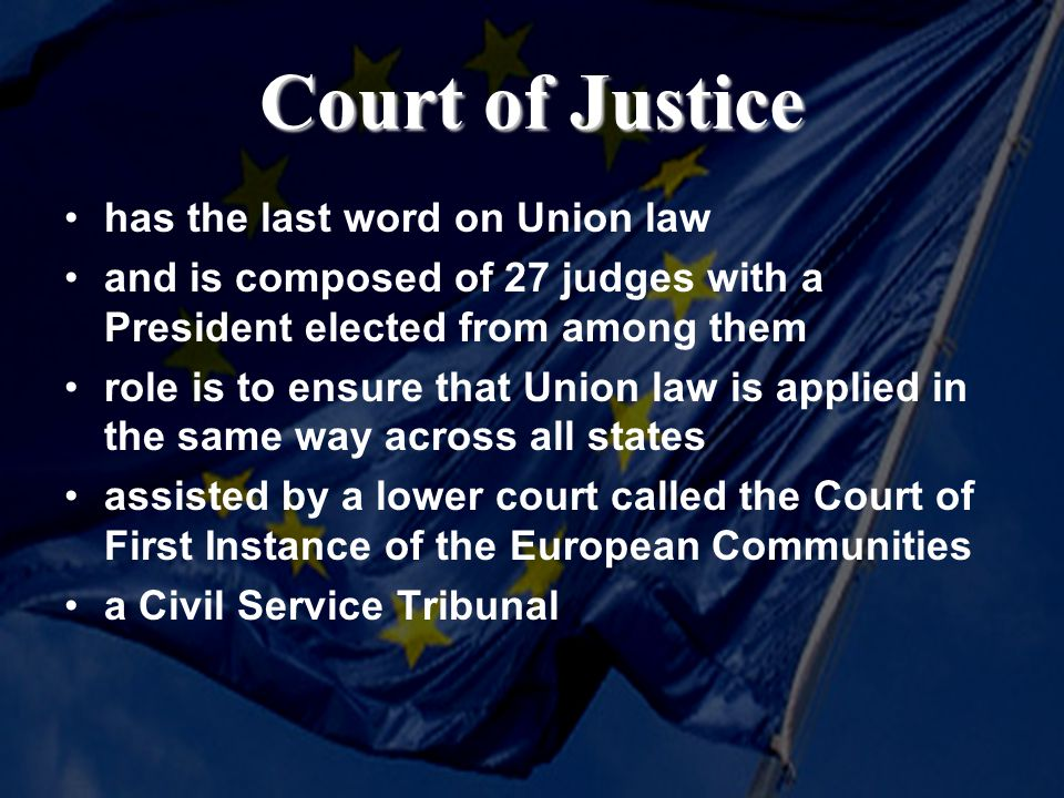 Court of Justice has the last word on Union law and is composed of 27 judges with a President elected from among them role is to ensure that Union law is applied in the same way across all states assisted by a lower court called the Court of First Instance of the European Communities a Civil Service Tribunal