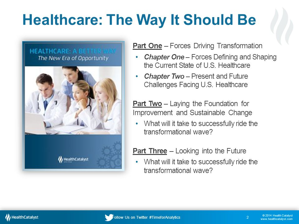 © 2014 Health Catalyst www.healthcatalyst.com Follow Us on Twitter #TimeforAnalytics Healthcare: The Way It Should Be Part One – Forces Driving Transformation Chapter One – Forces Defining and Shaping the Current State of U.S.