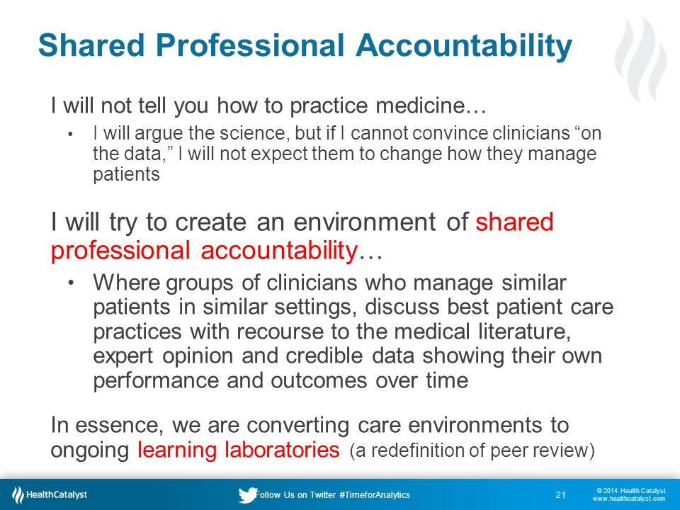 © 2014 Health Catalyst www.healthcatalyst.com Follow Us on Twitter #TimeforAnalytics Shared Professional Accountability I will not tell you how to practice medicine… I will argue the science, but if I cannot convince clinicians on the data, I will not expect them to change how they manage patients I will try to create an environment of shared professional accountability… Where groups of clinicians who manage similar patients in similar settings, discuss best patient care practices with recourse to the medical literature, expert opinion and credible data showing their own performance and outcomes over time In essence, we are converting care environments to ongoing learning laboratories (a redefinition of peer review) 21