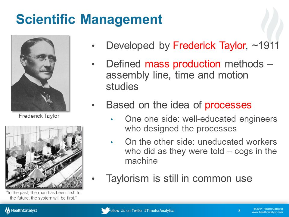© 2014 Health Catalyst www.healthcatalyst.com Follow Us on Twitter #TimeforAnalytics Scientific Management Developed by Frederick Taylor, ~1911 Defined mass production methods – assembly line, time and motion studies Based on the idea of processes One one side: well-educated engineers who designed the processes On the other side: uneducated workers who did as they were told – cogs in the machine Taylorism is still in common use 8 Frederick Taylor In the past, the man has been first.