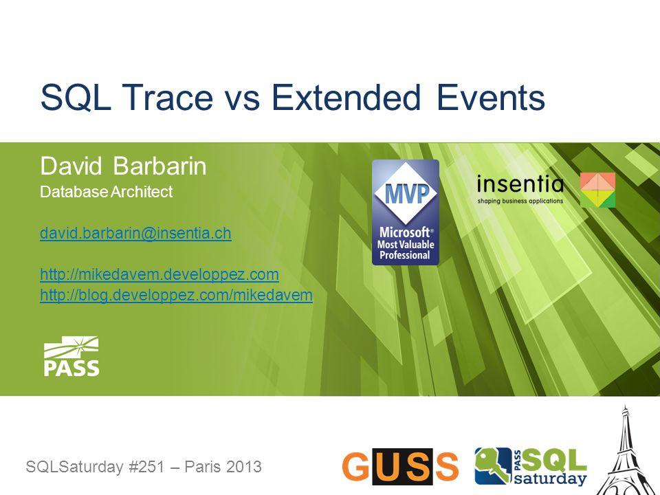SQLSaturday #251 – Paris 2013 SQL Trace vs Extended Events David Barbarin Database Architect david.barbarin@insentia.ch http://mikedavem.developpez.co