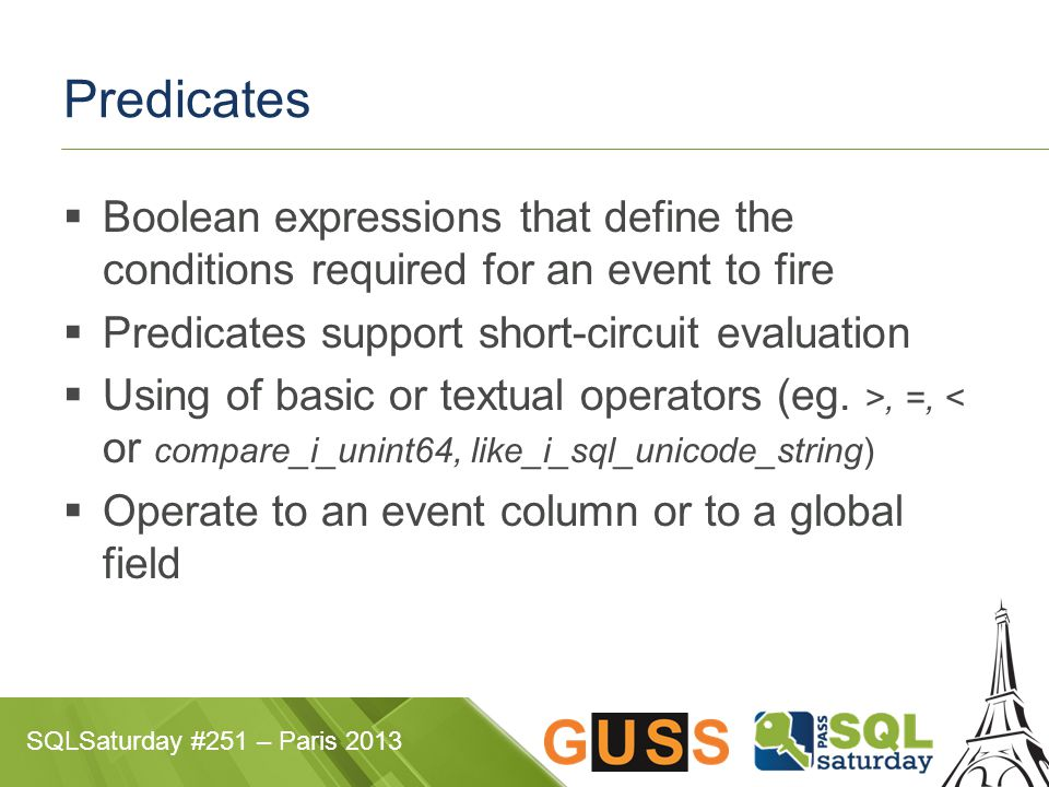 SQLSaturday #251 – Paris 2013 Predicates  Boolean expressions that define the conditions required for an event to fire  Predicates support short-cir