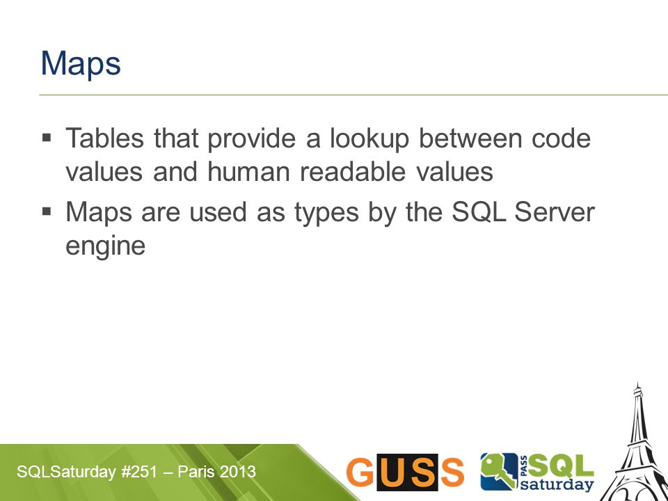SQLSaturday #251 – Paris 2013 Maps  Tables that provide a lookup between code values and human readable values  Maps are used as types by the SQL Se