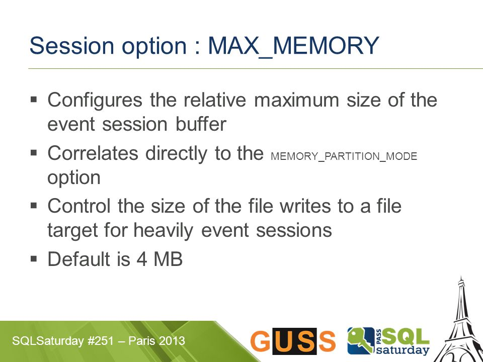 SQLSaturday #251 – Paris 2013 Session option : MAX_MEMORY  Configures the relative maximum size of the event session buffer  Correlates directly to the MEMORY_PARTITION_MODE option  Control the size of the file writes to a file target for heavily event sessions  Default is 4 MB