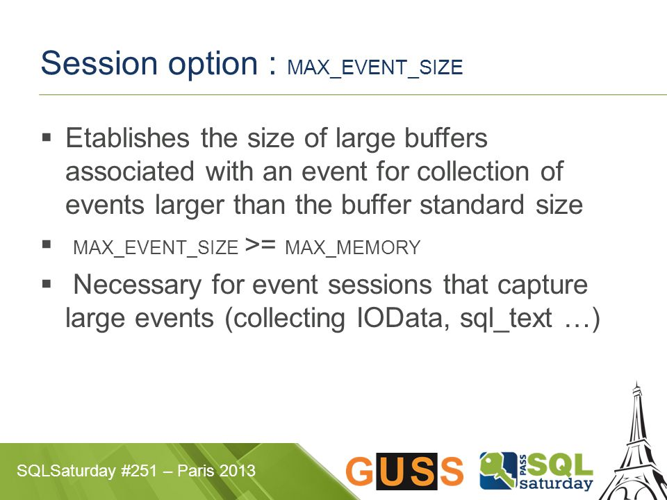 SQLSaturday #251 – Paris 2013 Session option : MAX_EVENT_SIZE  Etablishes the size of large buffers associated with an event for collection of events