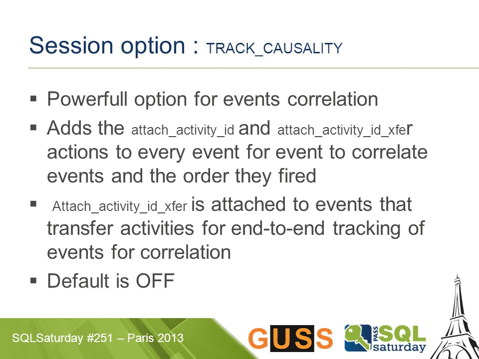 SQLSaturday #251 – Paris 2013 Session option : TRACK_CAUSALITY  Powerfull option for events correlation  Adds the attach_activity_id and attach_acti