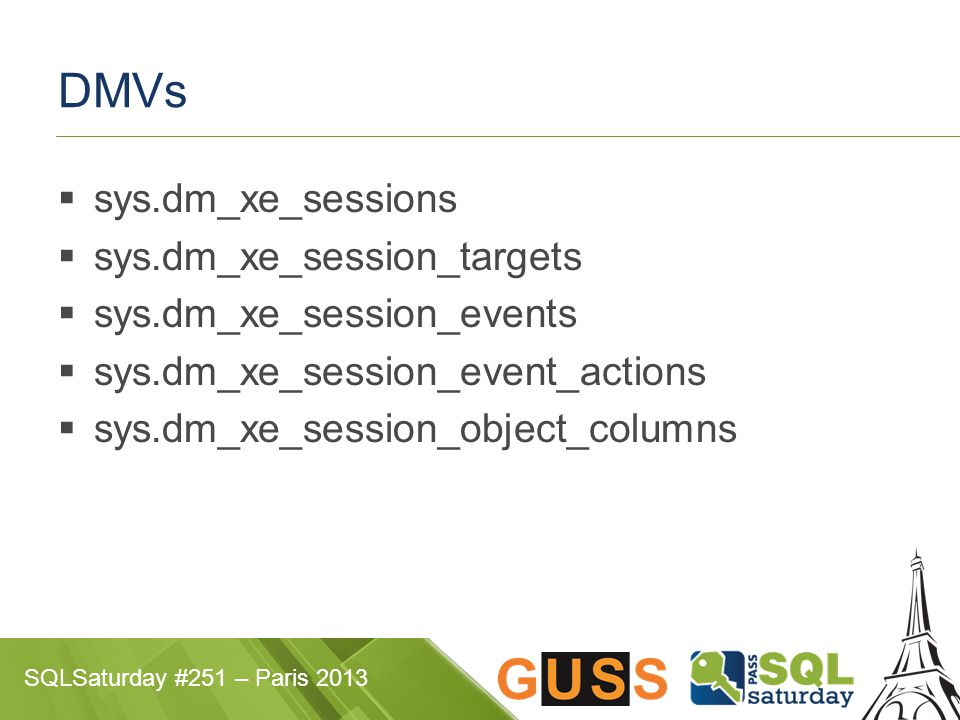 SQLSaturday #251 – Paris 2013 DMVs  sys.dm_xe_sessions  sys.dm_xe_session_targets  sys.dm_xe_session_events  sys.dm_xe_session_event_actions  sys