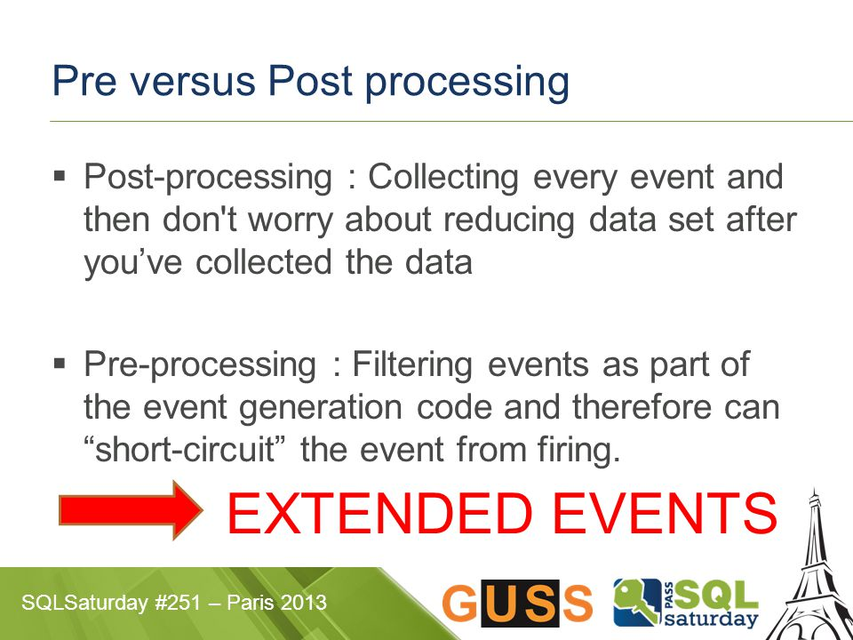 SQLSaturday #251 – Paris 2013 Pre versus Post processing  Post-processing : Collecting every event and then don t worry about reducing data set after you've collected the data  Pre-processing : Filtering events as part of the event generation code and therefore can short-circuit the event from firing.