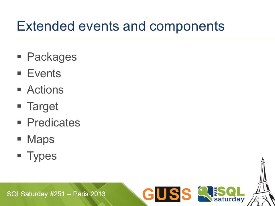 SQLSaturday #251 – Paris 2013 Extended events and components  Packages  Events  Actions  Target  Predicates  Maps  Types