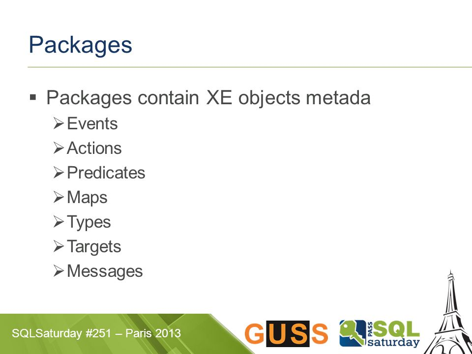 SQLSaturday #251 – Paris 2013 Packages  Packages contain XE objects metada  Events  Actions  Predicates  Maps  Types  Targets  Messages