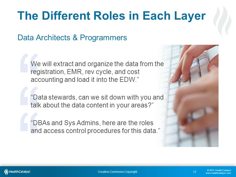 © 2014 Health Catalyst www.healthcatalyst.com Creative Commons Copyright The Different Roles in Each Layer Data Architects & Programmers We will extract and organize the data from the registration, EMR, rev cycle, and cost accounting and load it into the EDW. Data stewards, can we sit down with you and talk about the data content in your areas DBAs and Sys Admins, here are the roles and access control procedures for this data. 17