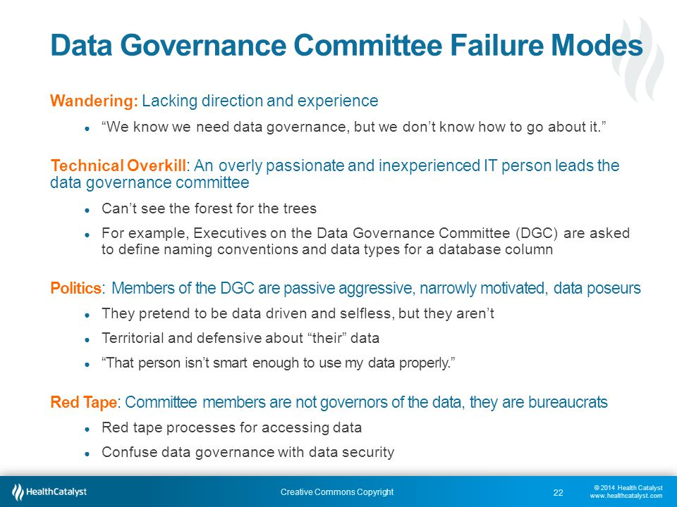 © 2014 Health Catalyst www.healthcatalyst.com Creative Commons Copyright Data Governance Committee Failure Modes Wandering: Lacking direction and experience ● We know we need data governance, but we don't know how to go about it. Technical Overkill: An overly passionate and inexperienced IT person leads the data governance committee ● Can't see the forest for the trees ● For example, Executives on the Data Governance Committee (DGC) are asked to define naming conventions and data types for a database column Politics: Members of the DGC are passive aggressive, narrowly motivated, data poseurs ● They pretend to be data driven and selfless, but they aren't ● Territorial and defensive about their data ● That person isn't smart enough to use my data properly. Red Tape: Committee members are not governors of the data, they are bureaucrats ● Red tape processes for accessing data ● Confuse data governance with data security 22