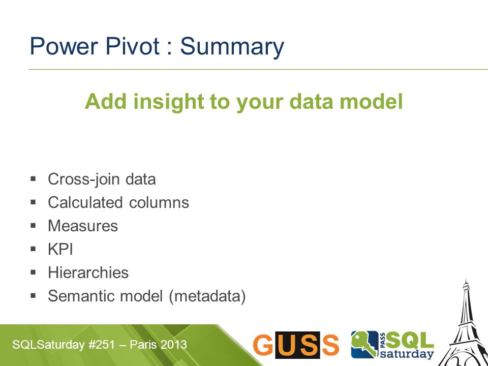 SQLSaturday #251 – Paris 2013 Power Pivot : Summary Add insight to your data model  Cross-join data  Calculated columns  Measures  KPI  Hierarchies  Semantic model (metadata)