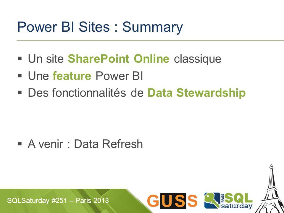 SQLSaturday #251 – Paris 2013 Power BI Sites : Summary  Un site SharePoint Online classique  Une feature Power BI  Des fonctionnalités de Data Stewardship  A venir : Data Refresh
