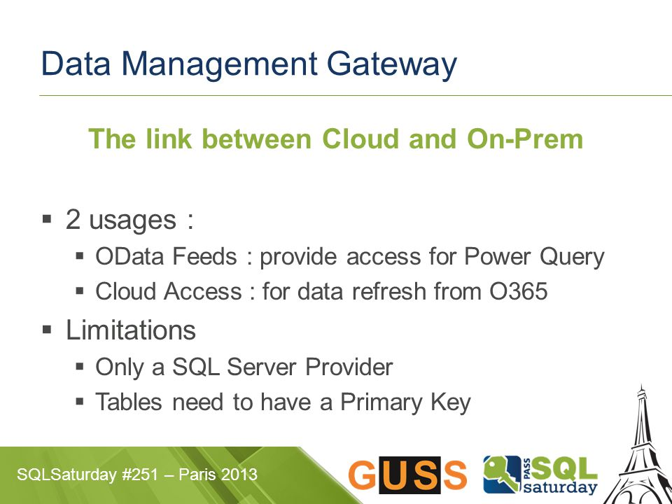 SQLSaturday #251 – Paris 2013 Data Management Gateway The link between Cloud and On-Prem  2 usages :  OData Feeds : provide access for Power Query  Cloud Access : for data refresh from O365  Limitations  Only a SQL Server Provider  Tables need to have a Primary Key