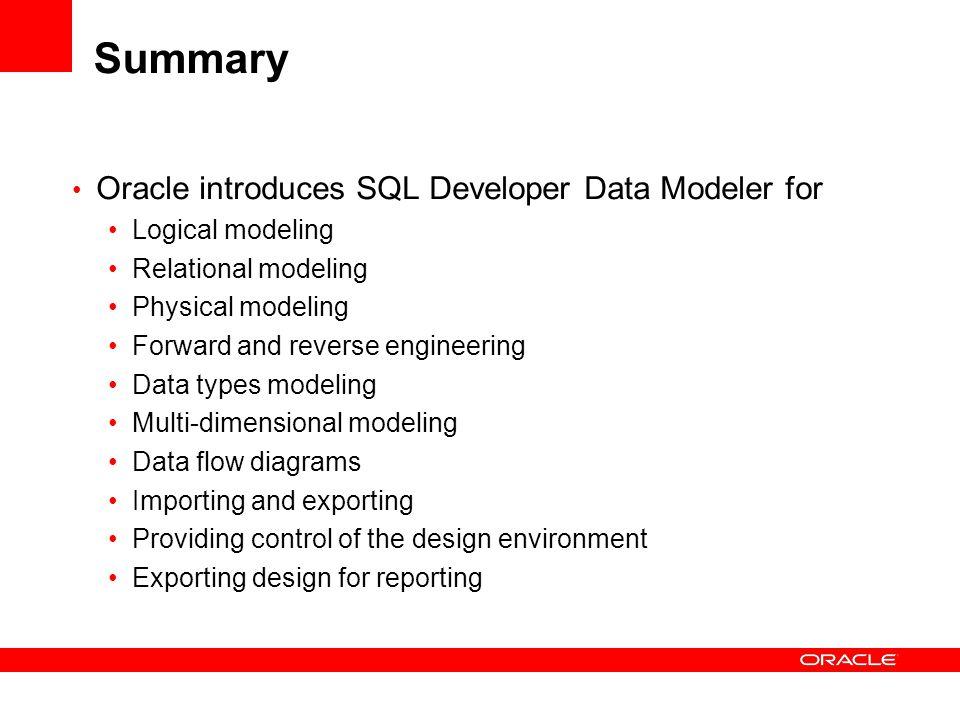 Summary Oracle introduces SQL Developer Data Modeler for Logical modeling Relational modeling Physical modeling Forward and reverse engineering Data t
