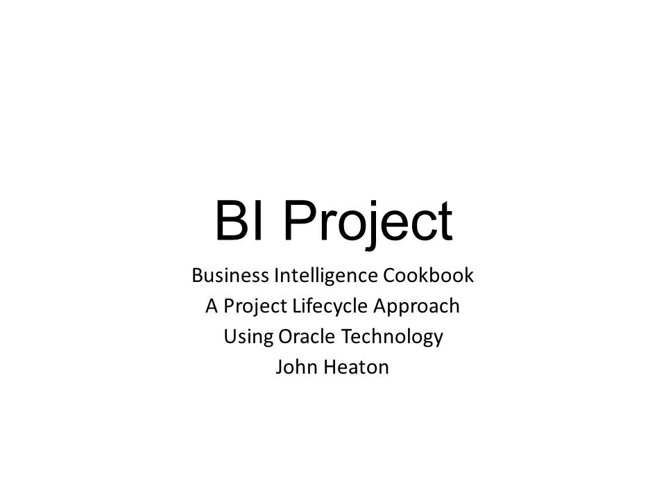 BI Project Business Intelligence Cookbook A Project Lifecycle Approach Using Oracle Technology John Heaton