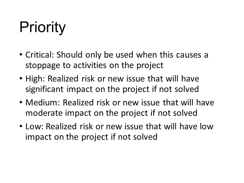 Priority Critical: Should only be used when this causes a stoppage to activities on the project High: Realized risk or new issue that will have signif