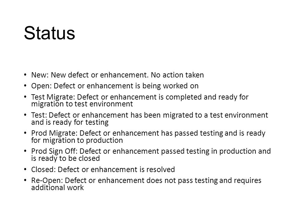 Status New: New defect or enhancement. No action taken Open: Defect or enhancement is being worked on Test Migrate: Defect or enhancement is completed