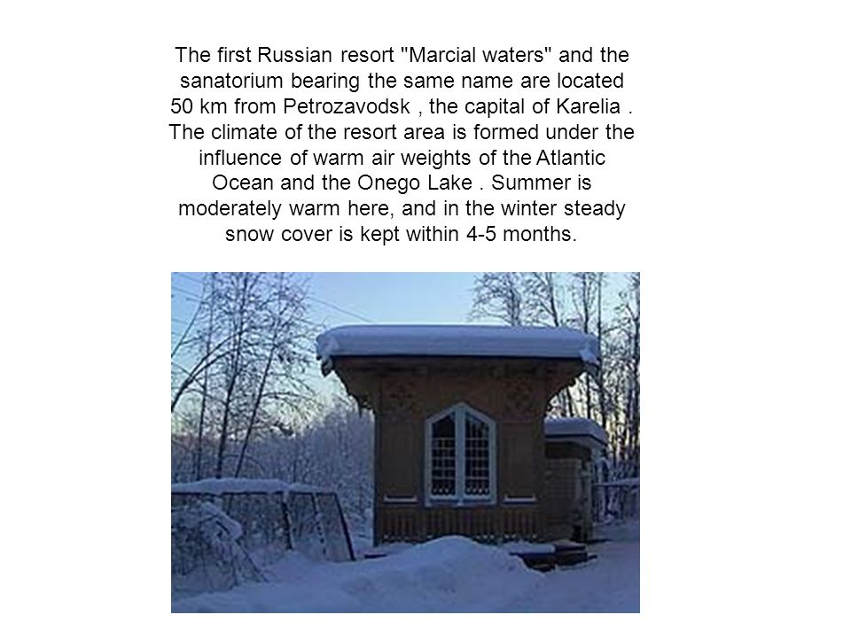 The first Russian resort Marcial waters and the sanatorium bearing the same name are located 50 km from Petrozavodsk, the capital of Karelia.