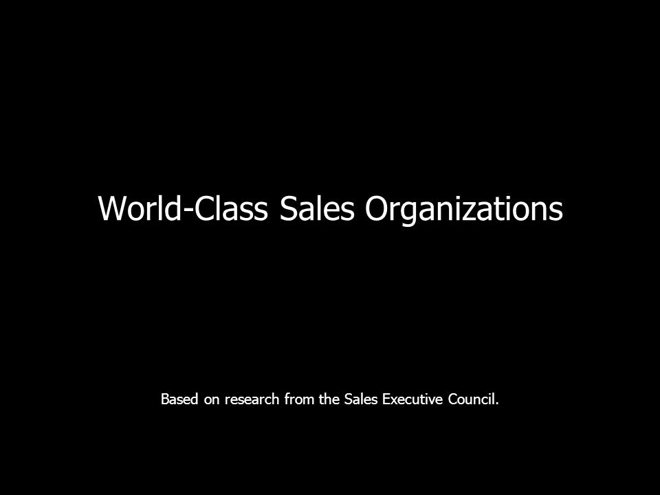 World-Class Sales Organizations Based on research from the Sales Executive Council.