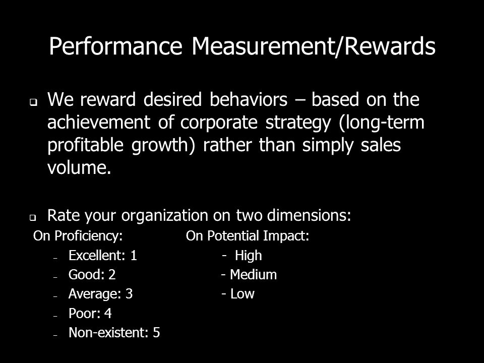 Performance Measurement/Rewards  We reward desired behaviors – based on the achievement of corporate strategy (long-term profitable growth) rather than simply sales volume.