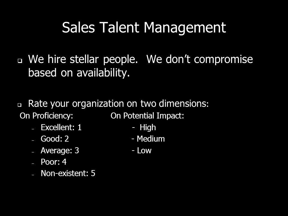 Sales Talent Management  We hire stellar people.We don't compromise based on availability.